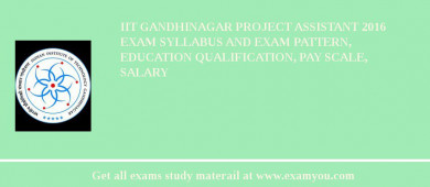 IIT Gandhinagar Project Assistant 2018 Exam Syllabus And Exam Pattern, Education Qualification, Pay scale, Salary