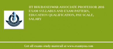 IIT Bhubaneswar Associate Professor 2017 Exam Syllabus And Exam Pattern, Education Qualification, Pay scale, Salary