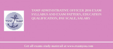 TAMP Administrative Officer 2017 Exam Syllabus And Exam Pattern, Education Qualification, Pay scale, Salary