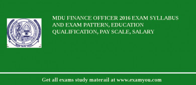 MDU Finance Officer 2018 Exam Syllabus And Exam Pattern, Education Qualification, Pay scale, Salary