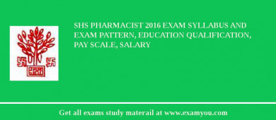 SHS Pharmacist 2016 Exam Syllabus And Exam Pattern, Education Qualification, Pay scale, Salary