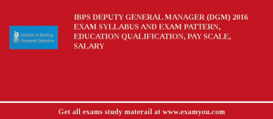 IBPS Deputy General Manager (DGM) 2017 Exam Syllabus And Exam Pattern, Education Qualification, Pay scale, Salary
