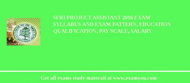 SFRI Project Assistant 2018 Exam Syllabus And Exam Pattern, Education Qualification, Pay scale, Salary