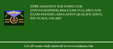 IITBP Assistant Sub-Inspector (Stenographer) 2016 Exam Syllabus And Exam Pattern, Education Qualification, Pay scale, Salary