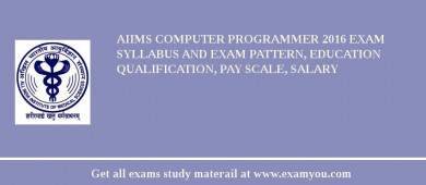 AIIMS Computer Programmer 2017 Exam Syllabus And Exam Pattern, Education Qualification, Pay scale, Salary