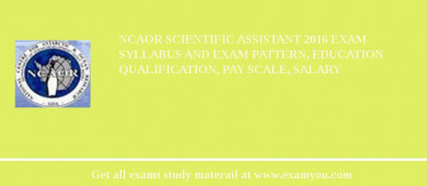 NCAOR Scientific Assistant 2017 Exam Syllabus And Exam Pattern, Education Qualification, Pay scale, Salary