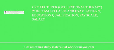 CRC Lecturer (Occupational Therapy) 2017 Exam Syllabus And Exam Pattern, Education Qualification, Pay scale, Salary