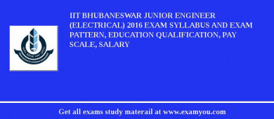 IIT Bhubaneswar Junior Engineer (Electrical) 2017 Exam Syllabus And Exam Pattern, Education Qualification, Pay scale, Salary