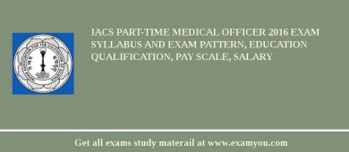 IACS Part-Time Medical Officer 2018 Exam Syllabus And Exam Pattern, Education Qualification, Pay scale, Salary