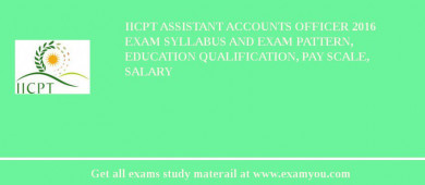 IICPT Assistant Accounts Officer 2016 Exam Syllabus And Exam Pattern, Education Qualification, Pay scale, Salary