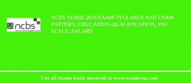 NCBS Nurse 2017 Exam Syllabus And Exam Pattern, Education Qualification, Pay scale, Salary
