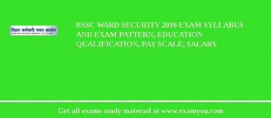 BSSC Ward Security 2017 Exam Syllabus And Exam Pattern, Education Qualification, Pay scale, Salary