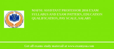 MAFSU Assistant Professor 2016 Exam Syllabus And Exam Pattern, Education Qualification, Pay scale, Salary
