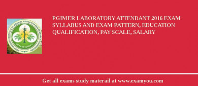 PGIMER Laboratory Attendant 2016 Exam Syllabus And Exam Pattern, Education Qualification, Pay scale, Salary