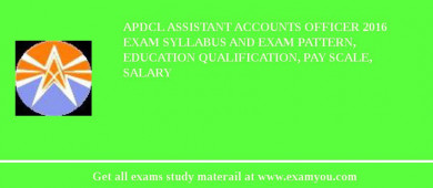 APDCL Assistant Accounts Officer 2017 Exam Syllabus And Exam Pattern, Education Qualification, Pay scale, Salary