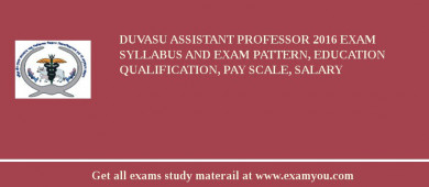 DUVASU Assistant Professor 2017 Exam Syllabus And Exam Pattern, Education Qualification, Pay scale, Salary