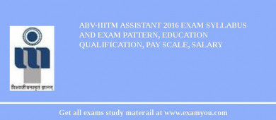ABV-IIITM Assistant 2017 Exam Syllabus And Exam Pattern, Education Qualification, Pay scale, Salary