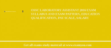OSSC Laboratory Assistant 2017 Exam Syllabus And Exam Pattern, Education Qualification, Pay scale, Salary