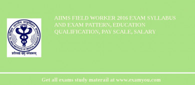 AIIMS Field Worker 2017 Exam Syllabus And Exam Pattern, Education Qualification, Pay scale, Salary