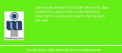 ABV-IIITM Apprenticeship Training 2018 Exam Syllabus And Exam Pattern, Education Qualification, Pay scale, Salary