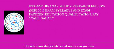 IIT Gandhinagar Senior Research Fellow (SRF) 2018 Exam Syllabus And Exam Pattern, Education Qualification, Pay scale, Salary