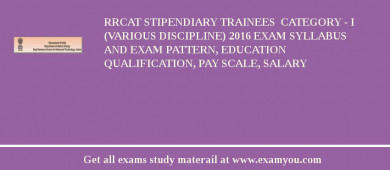 RRCAT Stipendiary Trainees  Category - I (Various Discipline) 2017 Exam Syllabus And Exam Pattern, Education Qualification, Pay scale, Salary