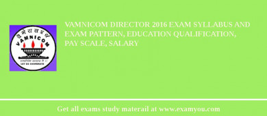 VAMNICOM Director 2016 Exam Syllabus And Exam Pattern, Education Qualification, Pay scale, Salary