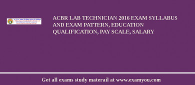 ACBR Lab Technician 2017 Exam Syllabus And Exam Pattern, Education Qualification, Pay scale, Salary