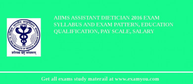 AIIMS Assistant Dietician 2017 Exam Syllabus And Exam Pattern, Education Qualification, Pay scale, Salary
