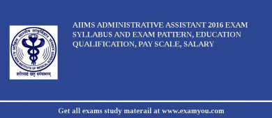 AIIMS Administrative Assistant 2017 Exam Syllabus And Exam Pattern, Education Qualification, Pay scale, Salary