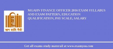 MGAHV Finance Officer 2018 Exam Syllabus And Exam Pattern, Education Qualification, Pay scale, Salary
