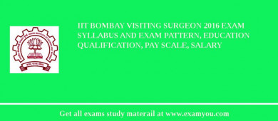 IIT Bombay Visiting Surgeon 2016 Exam Syllabus And Exam Pattern, Education Qualification, Pay scale, Salary