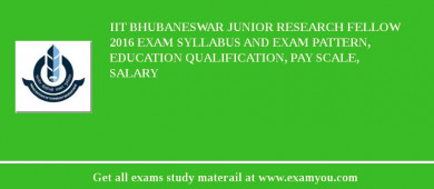 IIT Bhubaneswar Junior Research Fellow 2017 Exam Syllabus And Exam Pattern, Education Qualification, Pay scale, Salary