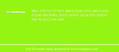 IREL Steno Typist 2016 Exam Syllabus And Exam Pattern, Education Qualification, Pay scale, Salary