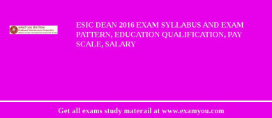 ESIC Dean 2017 Exam Syllabus And Exam Pattern, Education Qualification, Pay scale, Salary