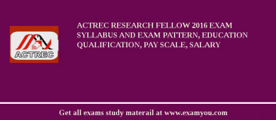 ACTREC Research Fellow 2018 Exam Syllabus And Exam Pattern, Education Qualification, Pay scale, Salary