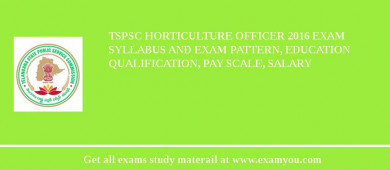 TSPSC Horticulture Officer 2017 Exam Syllabus And Exam Pattern, Education Qualification, Pay scale, Salary