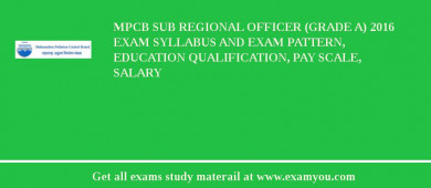 MPCB Sub Regional Officer (Grade A) 2017 Exam Syllabus And Exam Pattern, Education Qualification, Pay scale, Salary