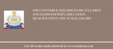 SSB Constable (GD) 2016 Exam Syllabus And Exam Pattern, Education Qualification, Pay scale, Salary