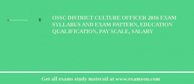 OSSC District Culture Officer 2016 Exam Syllabus And Exam Pattern, Education Qualification, Pay scale, Salary