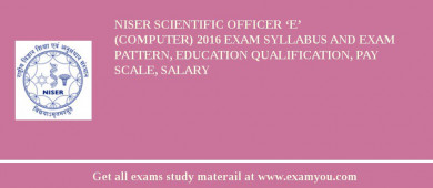 NISER Scientific Officer 'E' (Computer) 2017 Exam Syllabus And Exam Pattern, Education Qualification, Pay scale, Salary