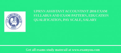 UPRNN Assistant Accountant 2016 Exam Syllabus And Exam Pattern, Education Qualification, Pay scale, Salary
