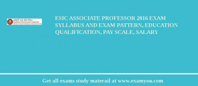 ESIC Associate Professor 2017 Exam Syllabus And Exam Pattern, Education Qualification, Pay scale, Salary