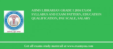 AIIMS Librarian Grade I 2017 Exam Syllabus And Exam Pattern, Education Qualification, Pay scale, Salary
