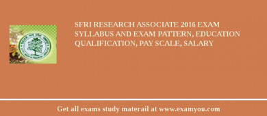 SFRI Research Associate 2016 Exam Syllabus And Exam Pattern, Education Qualification, Pay scale, Salary