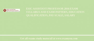 ESIC Assistant Professor 2017 Exam Syllabus And Exam Pattern, Education Qualification, Pay scale, Salary