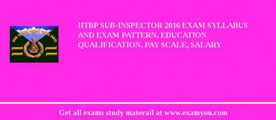 IITBP Sub-Inspector 2016 Exam Syllabus And Exam Pattern, Education Qualification, Pay scale, Salary