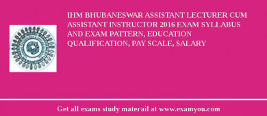 IHM Bhubaneswar Assistant Lecturer Cum Assistant Instructor 2017 Exam Syllabus And Exam Pattern, Education Qualification, Pay scale, Salary