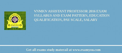 VNMKV Assistant Professor 2017 Exam Syllabus And Exam Pattern, Education Qualification, Pay scale, Salary