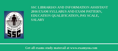 SSC Librarian and Information Assistant 2016 Exam Syllabus And Exam Pattern, Education Qualification, Pay scale, Salary